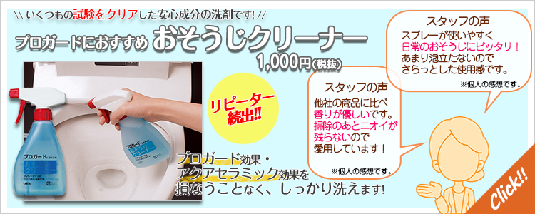 いくつもの試験をクリアした安心成分の洗剤です。プロガード効果・アクアセラミック効果を損なうことなく、しっかり洗えます。『プロガードにおすすめ おそうじクリーナー 1,000円(税抜)』